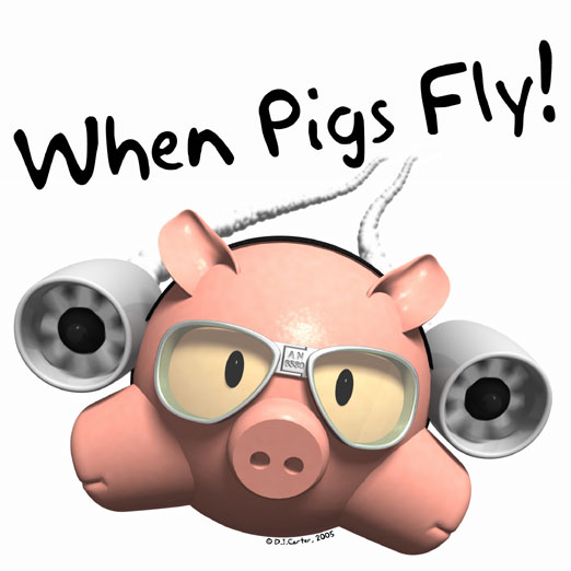"""""""When pigs fly"""""""